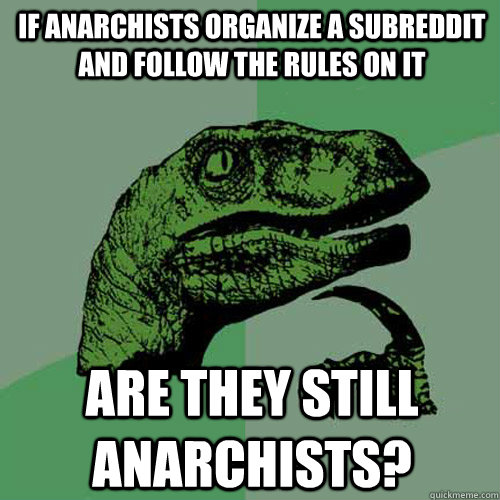 if anarchists organize a subreddit and follow the rules on i - Philosoraptor