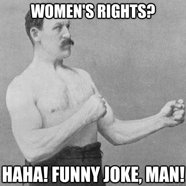 womens rights haha funny joke man - overly manly man