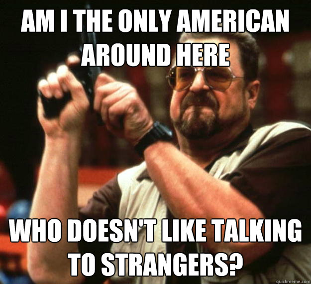 am i the only american around here who doesnt like talking  - Angry Walter