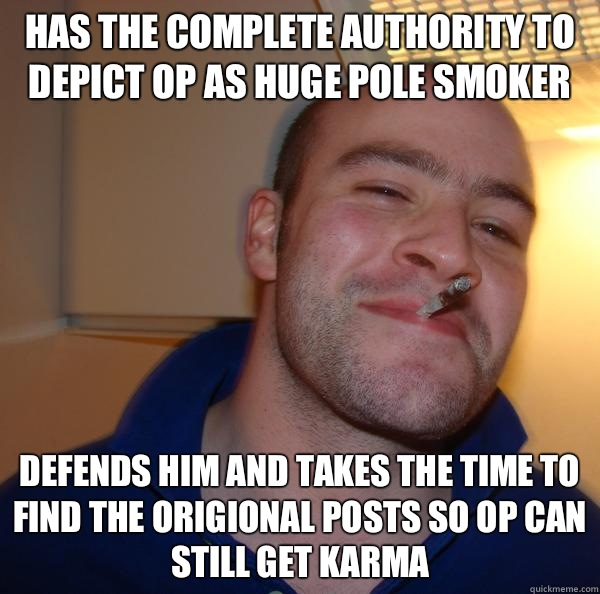 Has the complete authority to depict OP as huge pole smoker  - Good Guy Greg