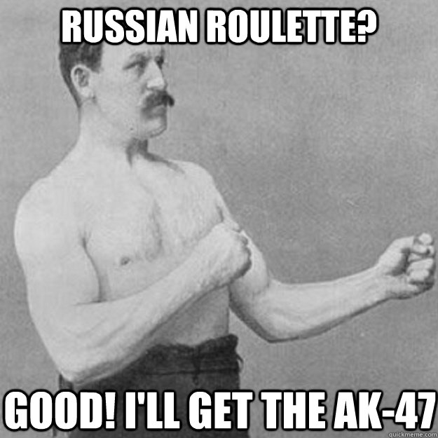 russian roulette good ill get the ak47 - overly manly man