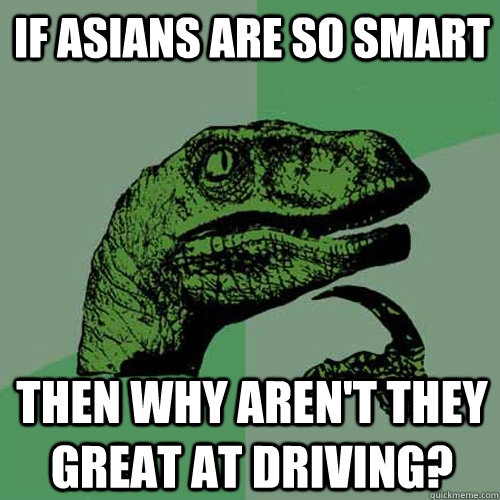 if asians are so smart then why arent they great at driving - Philosoraptor