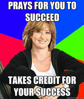 prays for you to succeed takes credit for your success - Sheltering Suburban Mom