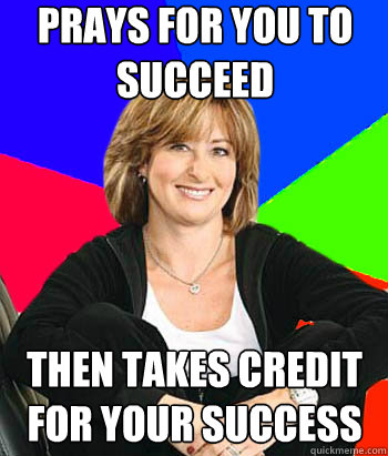 prays for you to succeed then takes credit for your success - Sheltering Suburban Mom