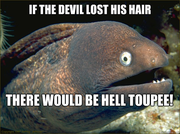 if the devil lost his hair there would be hell toupee - Bad Joke Eel