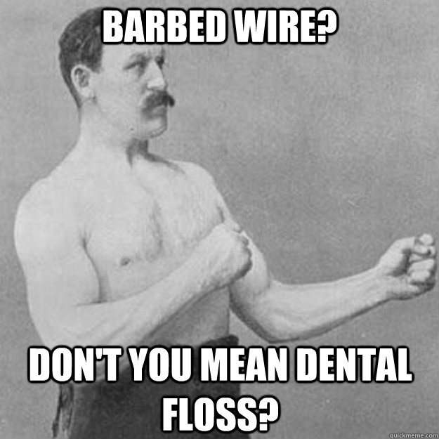 barbed wire dont you mean dental floss - overly manly man