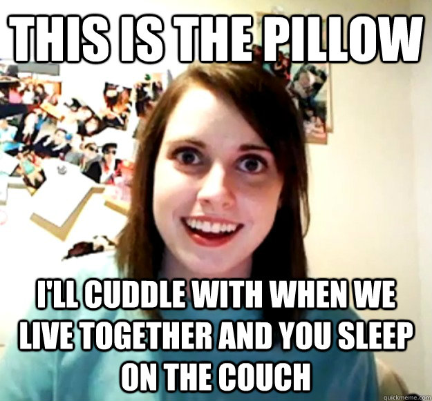 this is the pillow ill cuddle with when we live together an - Overly Attached Girlfriend