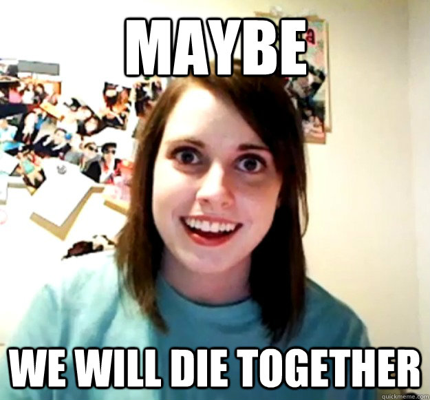 maybe we will die together - Overly Attached Girlfriend