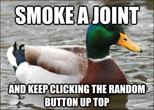 smoke a joint and keep clicking the random button up top - Actual Advice Mallard