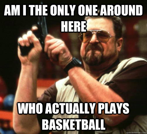 am i the only one around here who actually plays basketball - Am I The Only One Around Here
