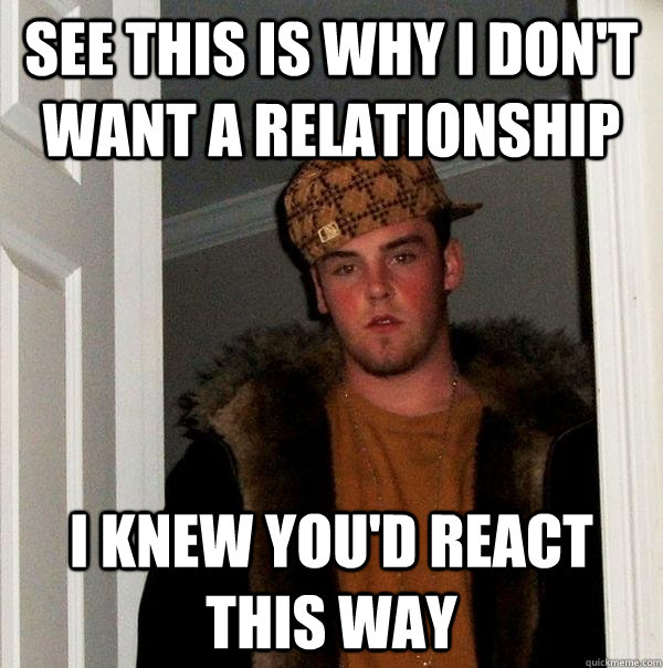 see this is why i dont want a relationship i knew youd rea - Scumbag Steve