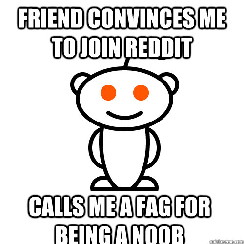 friend convinces me to join reddit calls me a fag for being  - Scumbag Redditor