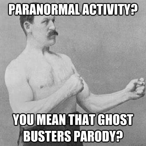 paranormal activity you mean that ghost busters parody - overly manly man