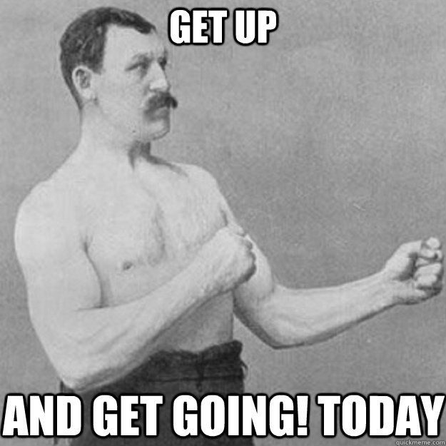 get up and get going today - overly manly man