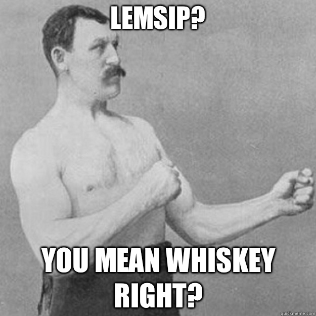 Lemsip You mean whiskey right - overly manly man