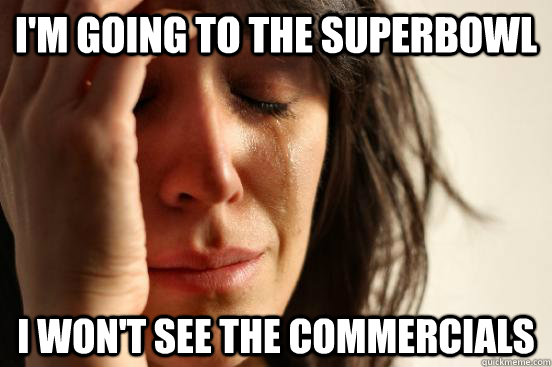 im going to the superbowl i wont see the commercials - First World Problems