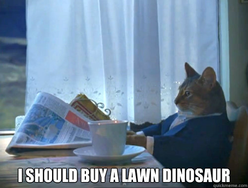 i should buy a lawn dinosaur - The One Percent Cat