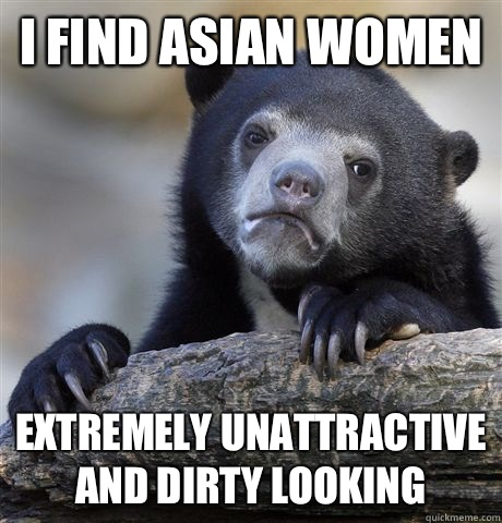 I find Asian women Extremely unattractive and dirty looking - Confession Bear