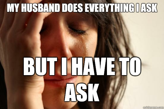 My husband does everything I ask But I have to ask - First World Problems