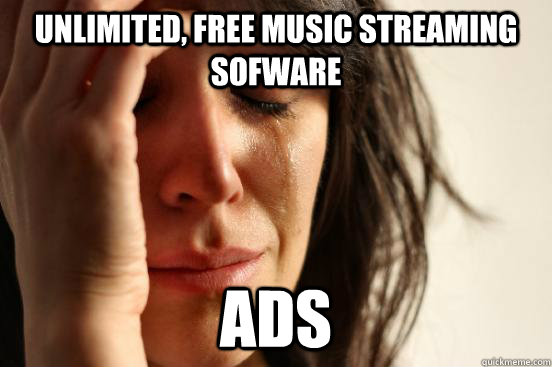unlimited free music streaming sofware ads - First World Problems