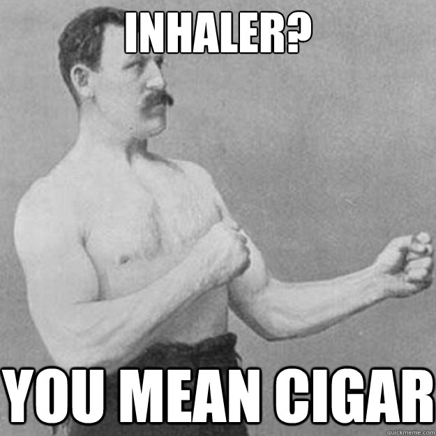 inhaler you mean cigar - overly manly man