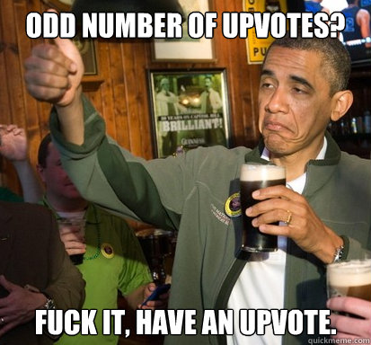 odd number of upvotes fuck it have an upvote  - Upvote Obama