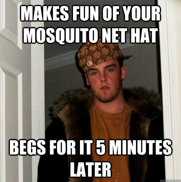 makes fun of your mosquito net hat begs for it 5 minutes la - Scumbag Steve