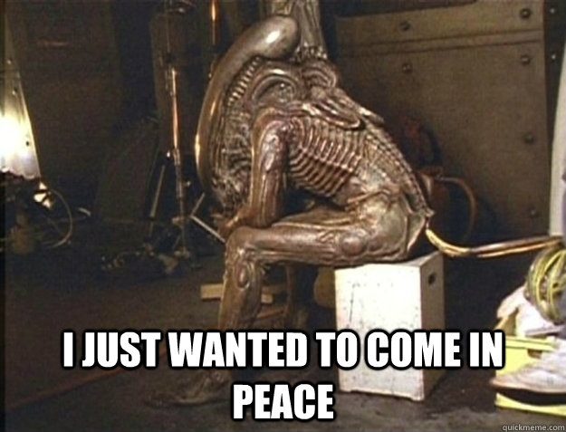i just wanted to come in peace - Misunderstood Alien
