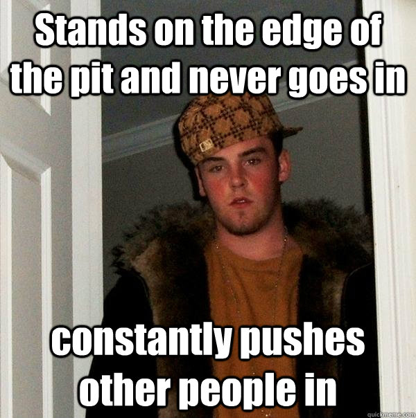stands on the edge of the pit and never goes in constantly p - Scumbag Steve