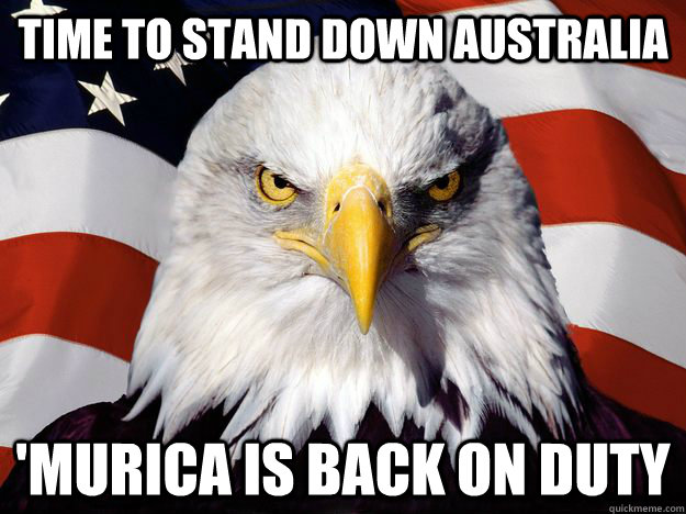 time to stand down australia murica is back on duty - One-up America