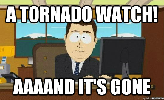 a tornado watch aaaand its gone - aaaand its gone