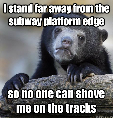 i stand far away from the subway platform edge so no one can - Confession Bear