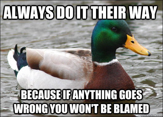 always do it their way because if anything goes wrong you wo - Actual Advice Mallard