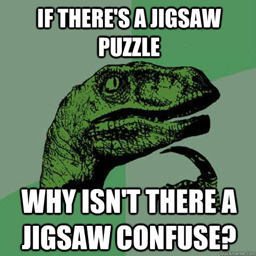 if theres a jigsaw puzzle why isnt there a jigsaw confuse - Philosoraptor