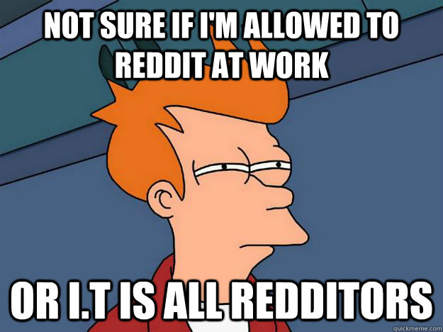 not sure if im allowed to reddit at work or it is all redd - Skeptical fry