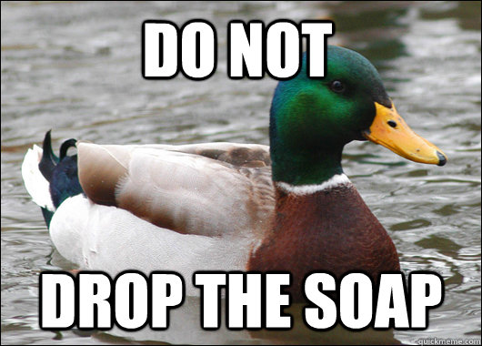 do not drop the soap - Actual Advice Mallard