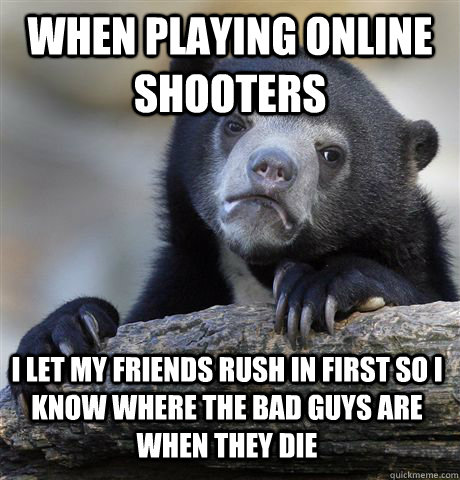 when playing online shooters i let my friends rush in first  - Confession Bear