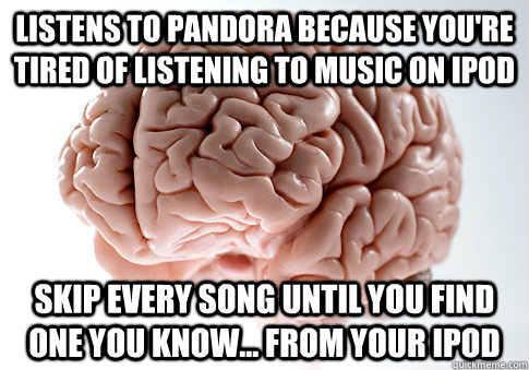 listens to pandora because youre tired of listening to musi - Scumbag Brain