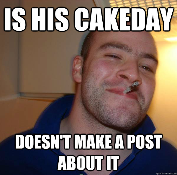 is his cakeday doesnt make a post about it - Good Guy Greg