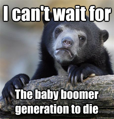 i cant wait for the baby boomer generation to die - Confession Bear