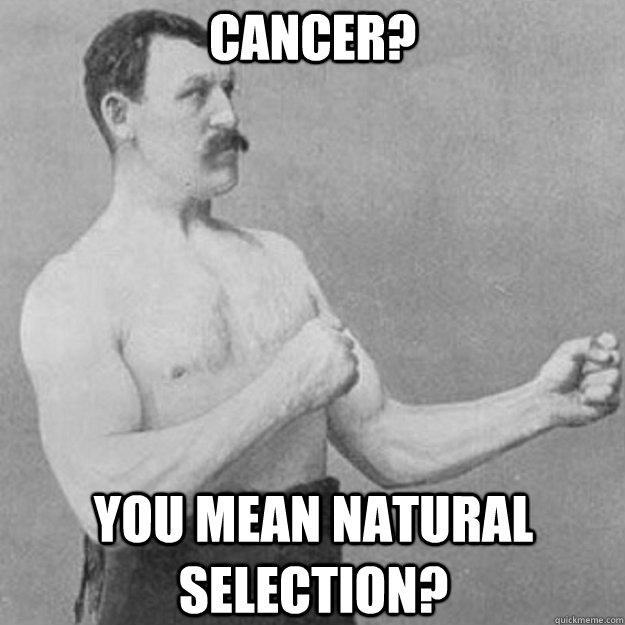 cancer you mean natural selection - overly manly man