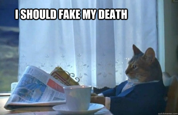 i should fake my death - Sophisticated Cat