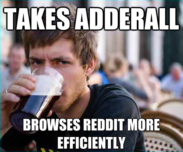 takes adderall browses reddit more efficiently  - Lazy College Senior