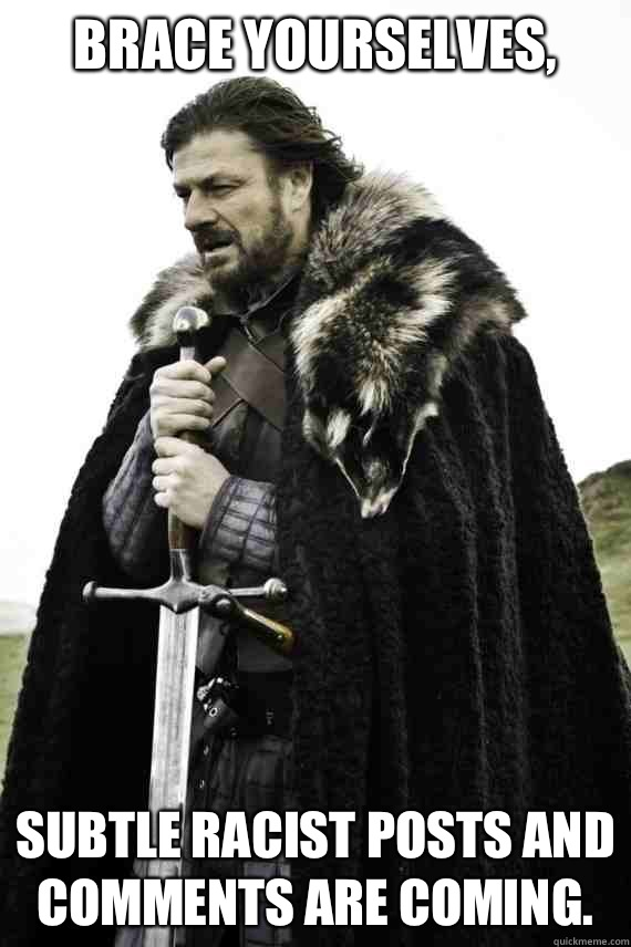 Brace yourselves Subtle racist posts and comments are coming - Brace yourself