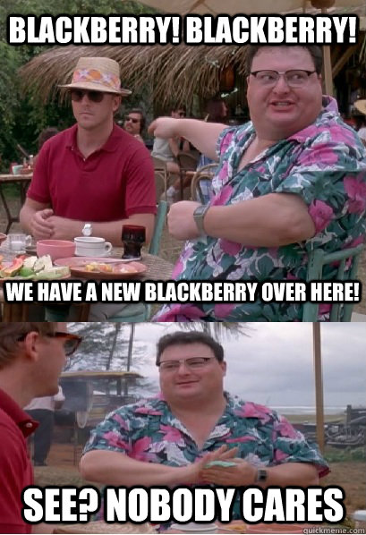 blackberry blackberry we have a new blackberry over here  - Nobody Cares