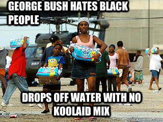 george bush hates black people drops off water with no koola -