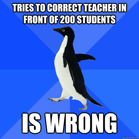 tries to correct teacher in front of 200 students is wrong - Socially Awkward Penguin