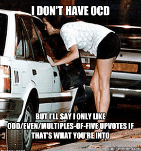 i dont have ocd but ill say i only like oddevenmultiples - FB karma whore