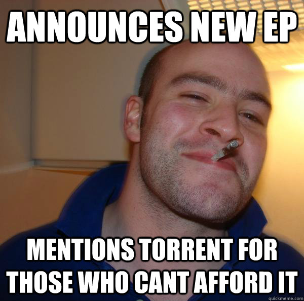 announces new ep mentions torrent for those who cant afford  - Good Guy Greg