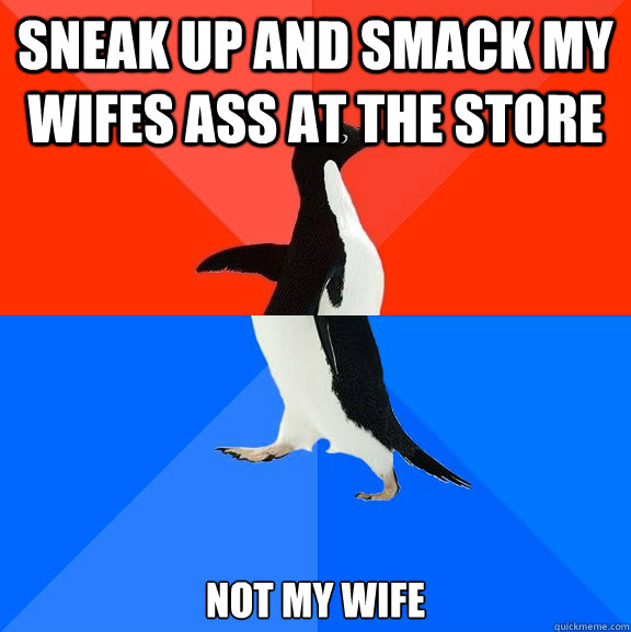 sneak up and smack my wifes ass at the store not my wife - Socially Awesome Awkward Penguin